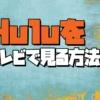 hulu テレビで見る