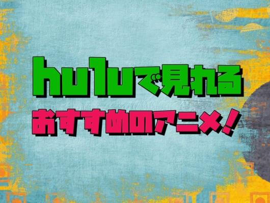 hulu おすすめ アニメ